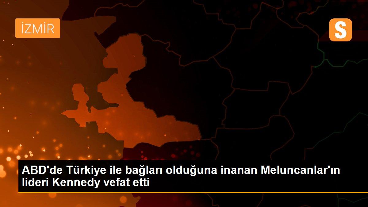 ABD'de Türkiye ile bağları olduğuna inanan Meluncanlar'ın lideri Kennedy vefat etti
