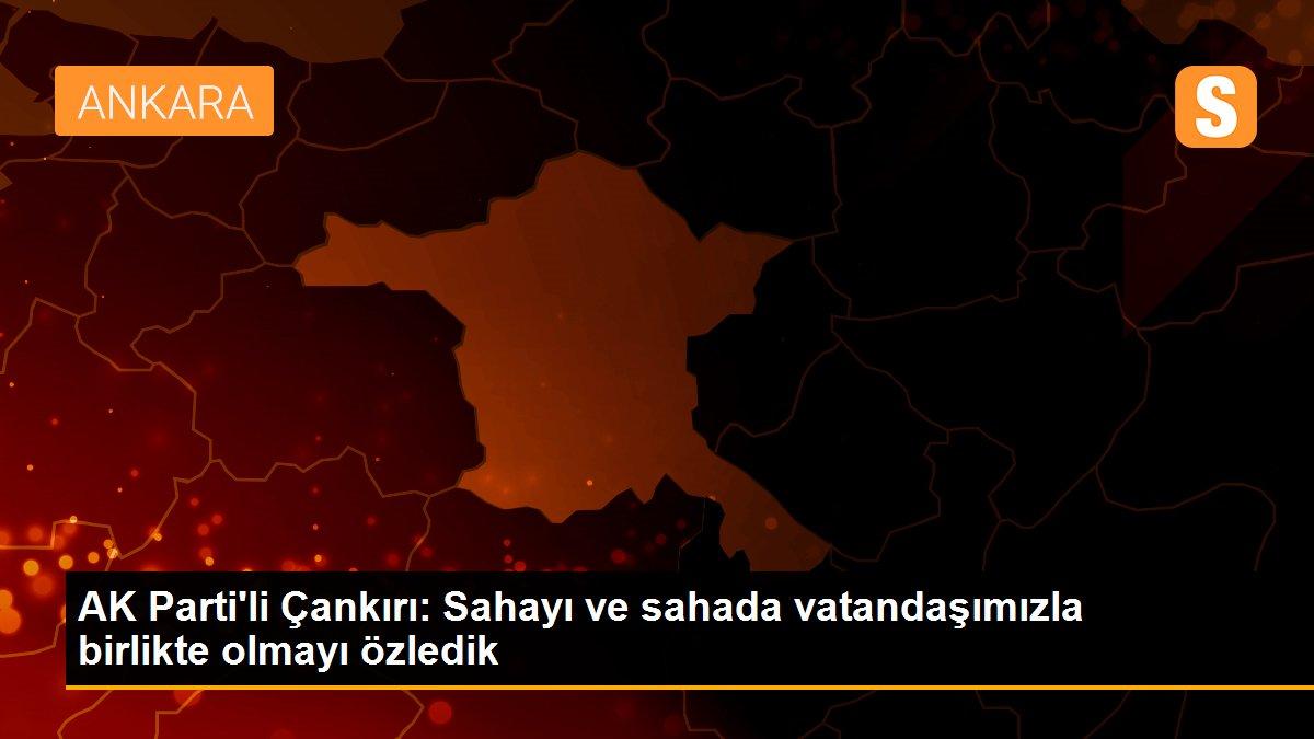 AK Parti'li Çankırı: Sahayı ve sahada vatandaşımızla birlikte olmayı özledik