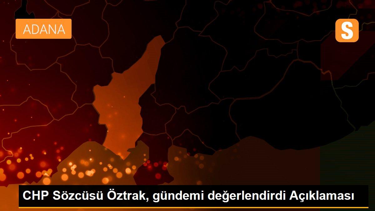 CHP Sözcüsü Öztrak, gündemi değerlendirdi Açıklaması