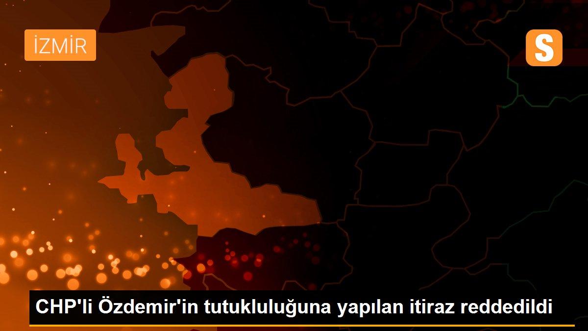 CHP'li Özdemir'in tutukluluğuna yapılan itiraz reddedildi