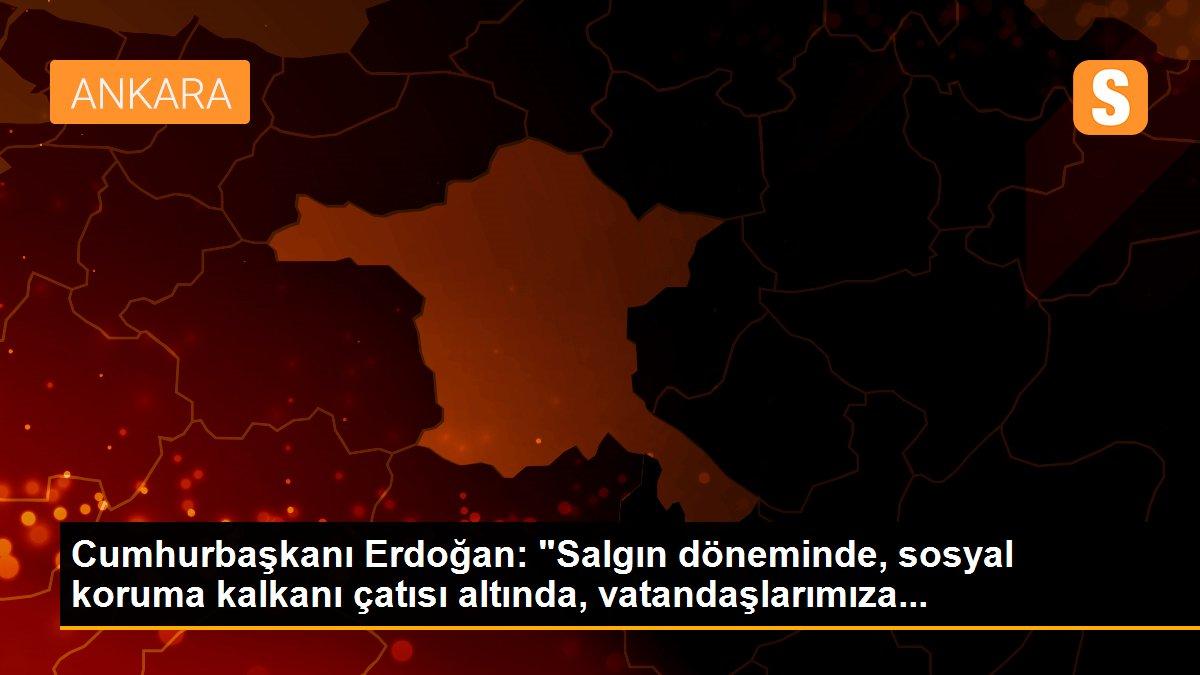 """Cumhurbaşkanı Erdoğan: """"Salgın döneminde, sosyal koruma kalkanı çatısı altında, vatandaşlarımıza..."""