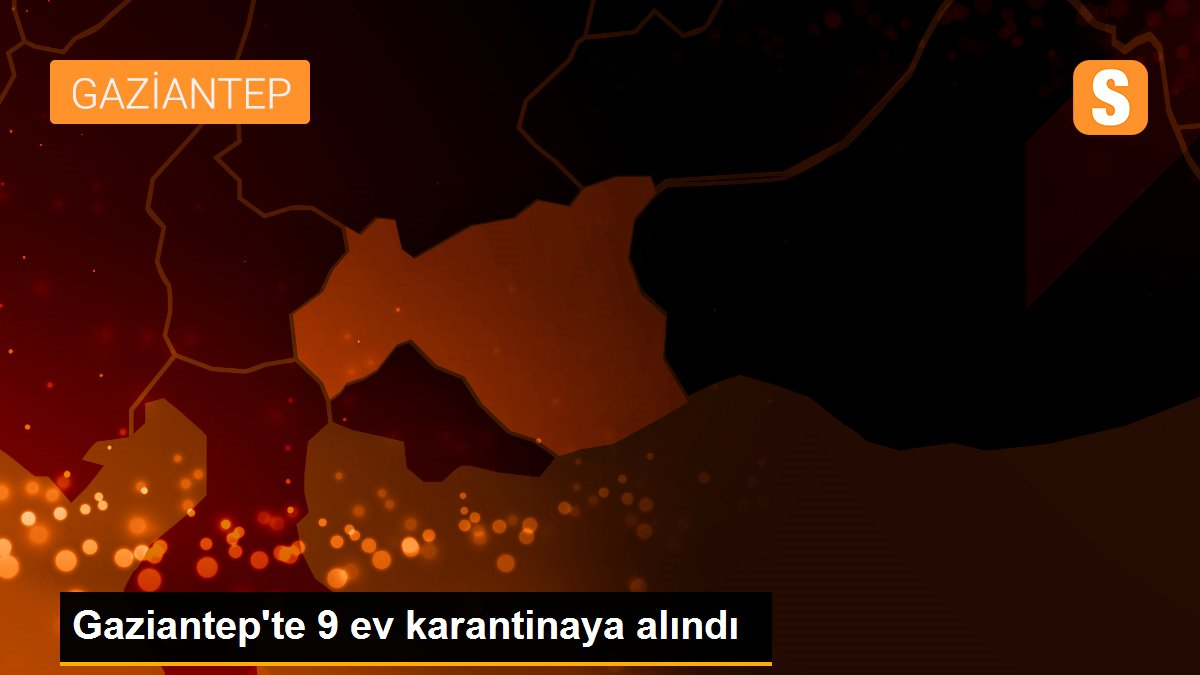 Gaziantep'te 9 ev karantinaya alındı