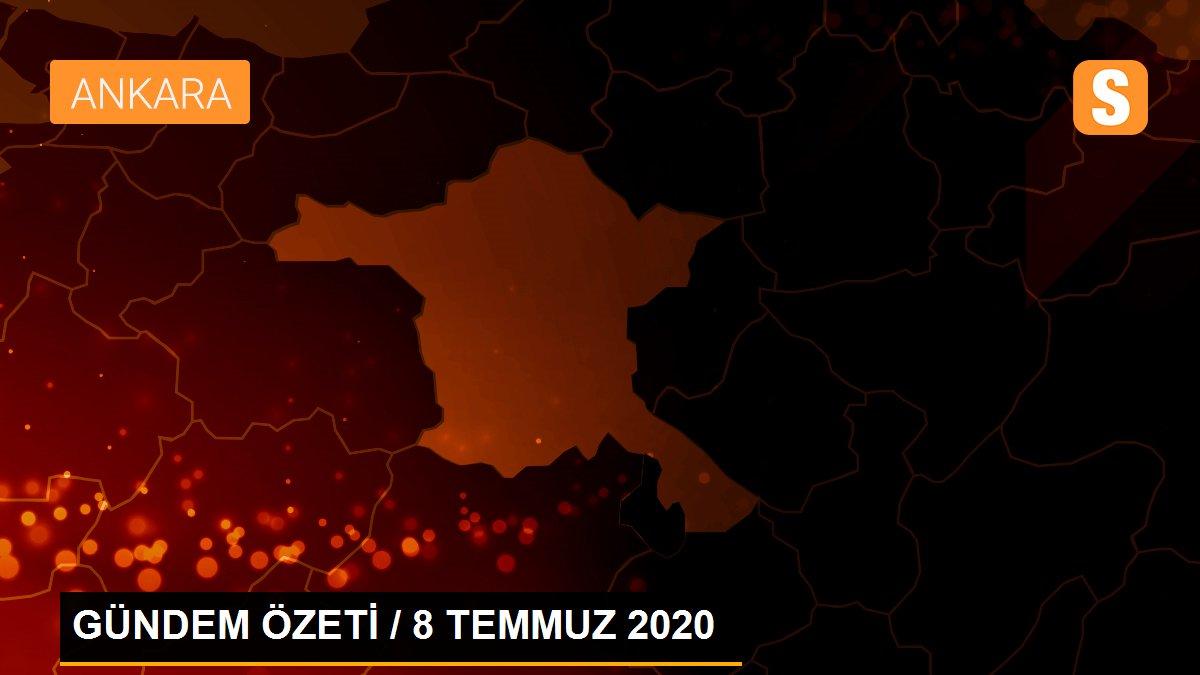 GÜNDEM ÖZETİ / 8 TEMMUZ 2020