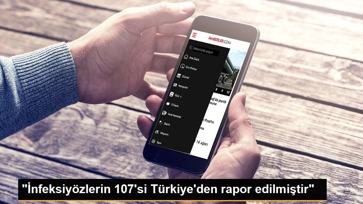 """""""İnfeksiyözlerin 107'si Türkiye'den rapor edilmiştir"""""""