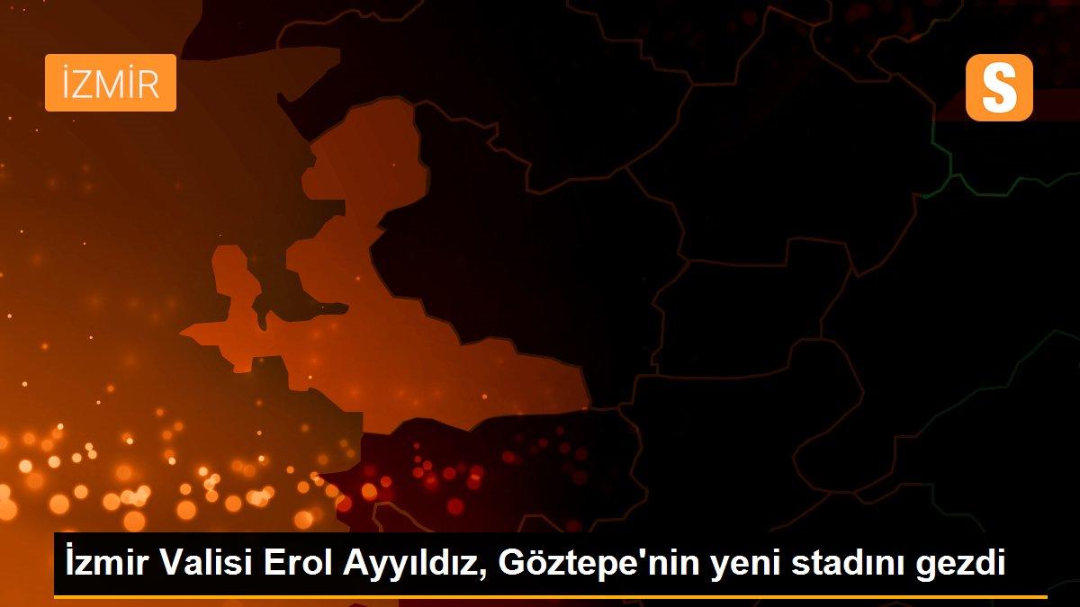 İzmir Valisi Erol Ayyıldız, Göztepe'nin yeni stadını gezdi