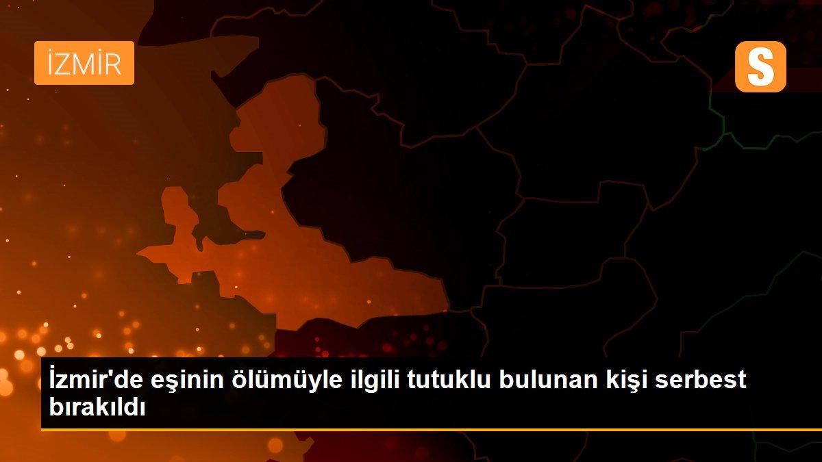 İzmir'de eşinin ölümüyle ilgili tutuklu bulunan kişi serbest bırakıldı