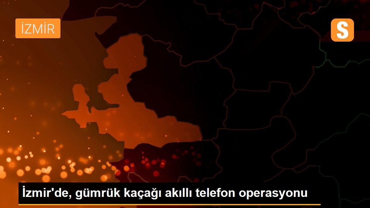İzmir'de, gümrük kaçağı akıllı telefon operasyonu