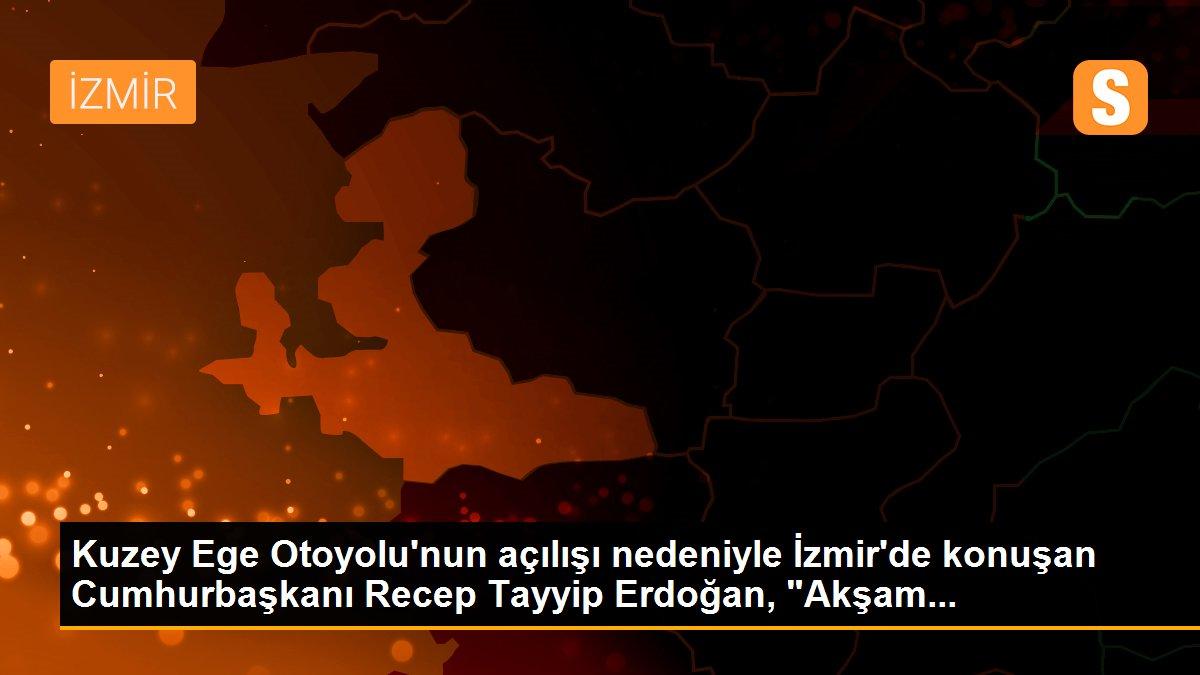 """Kuzey Ege Otoyolu'nun açılışı nedeniyle İzmir'de konuşan Cumhurbaşkanı Recep Tayyip Erdoğan, """"Akşam..."""