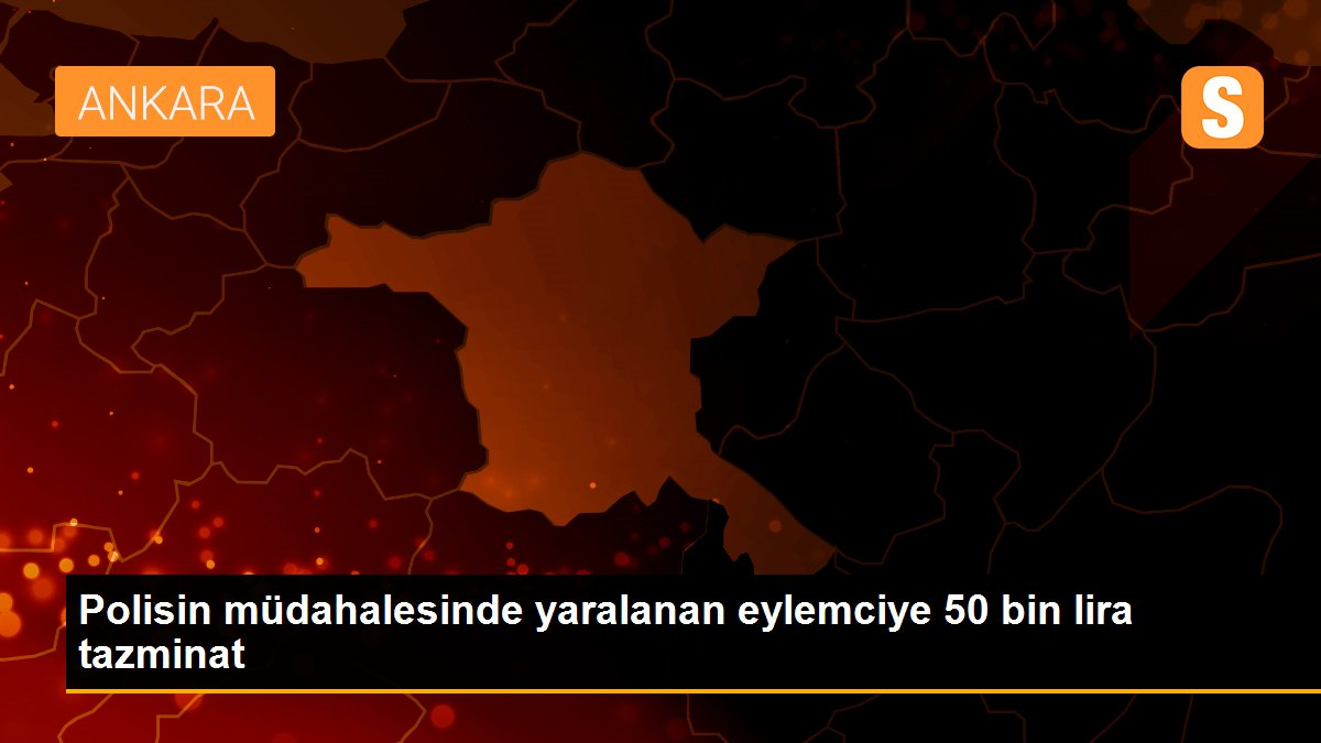 Polis, müdahale sırasında yaraladığı eylemciye 50 bin lira tazminat ödeyecek