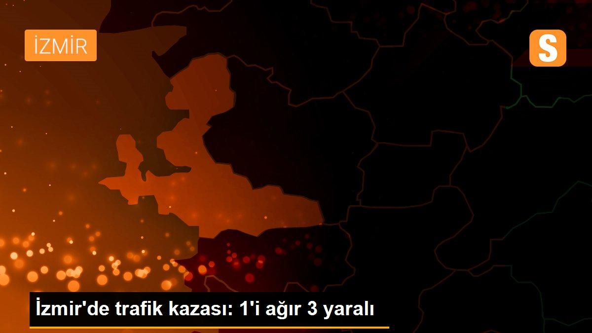 Son dakika haberi... İzmir'de trafik kazası: 1'i ağır 3 yaralı