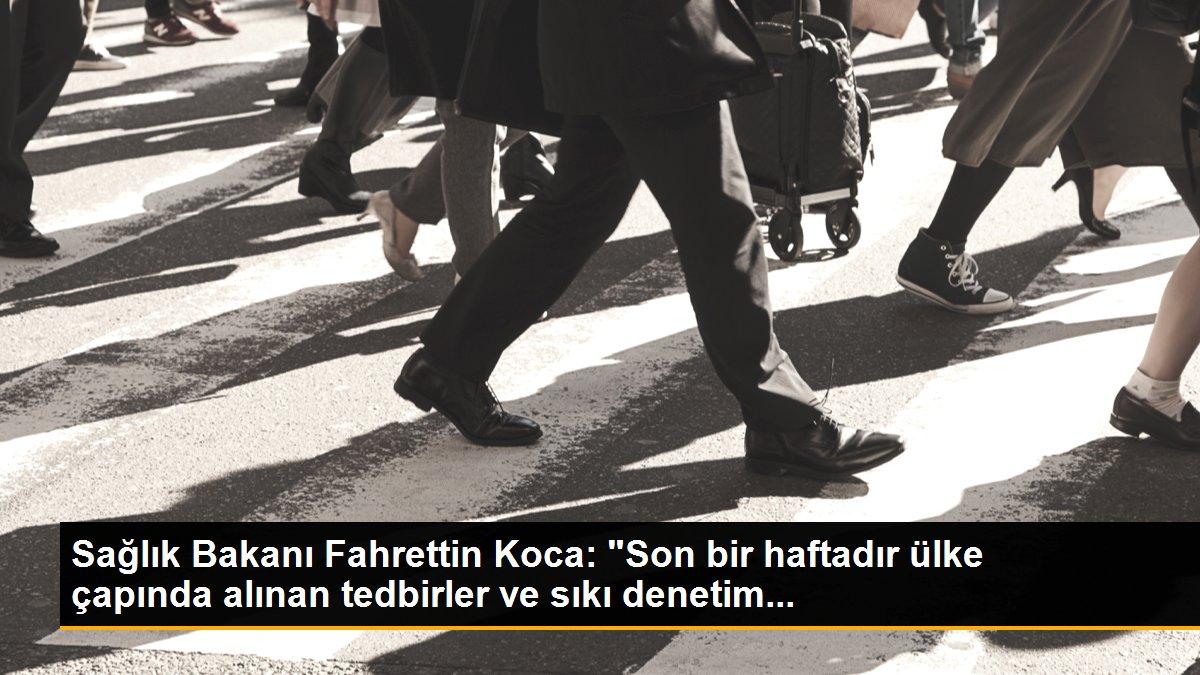 """Son dakika haberleri   Sağlık Bakanı Fahrettin Koca: """"Son bir haftadır ülke çapında alınan tedbirler ve sıkı denetim..."""