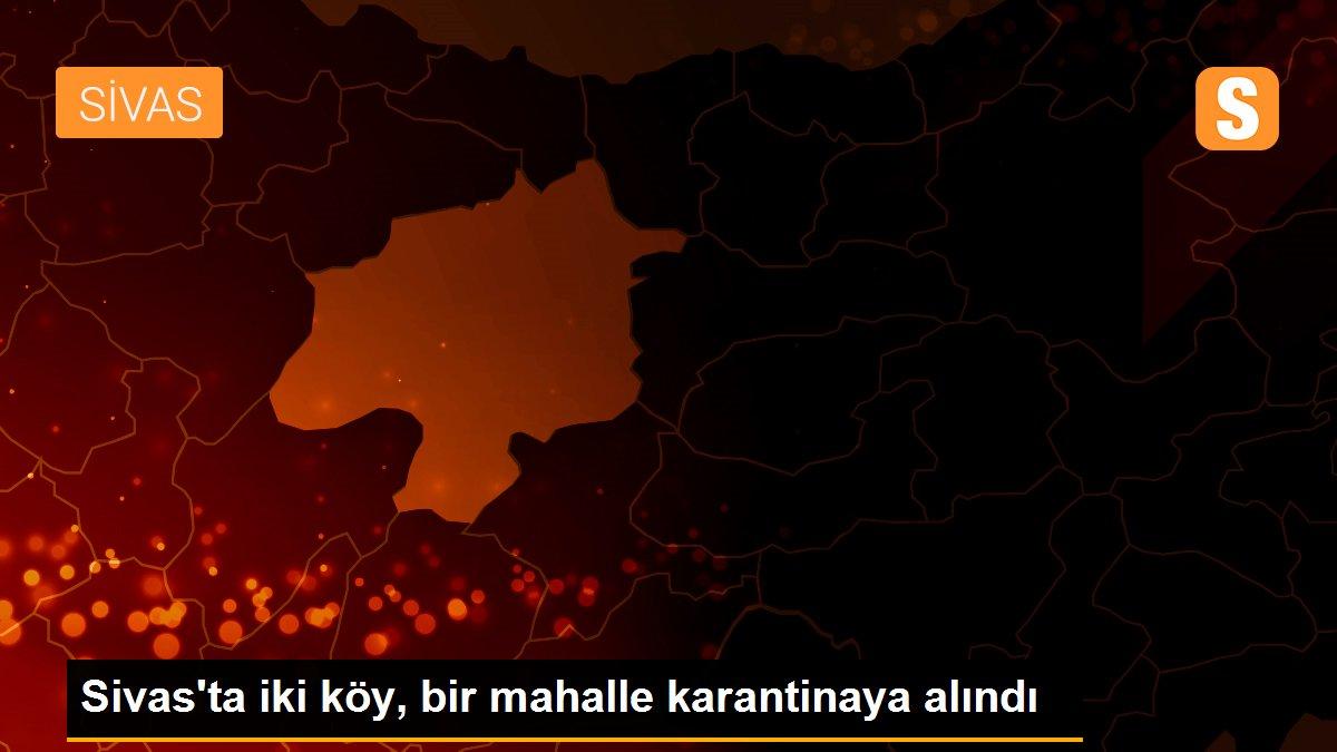 Son dakika haberleri   Sivas'ta iki köy, bir mahalle karantinaya alındı
