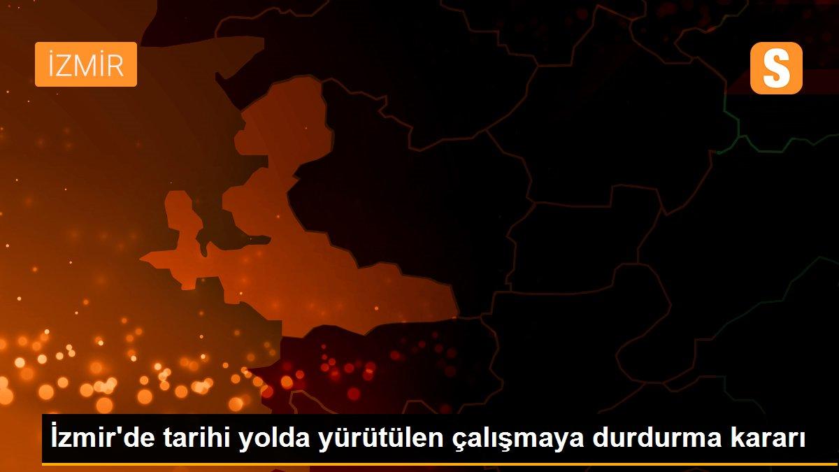 Son dakika! İzmir'de tarihi yolda yürütülen çalışmaya durdurma kararı
