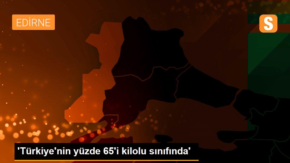 'Türkiye'nin yüzde 65'i kilolu sınıfında'